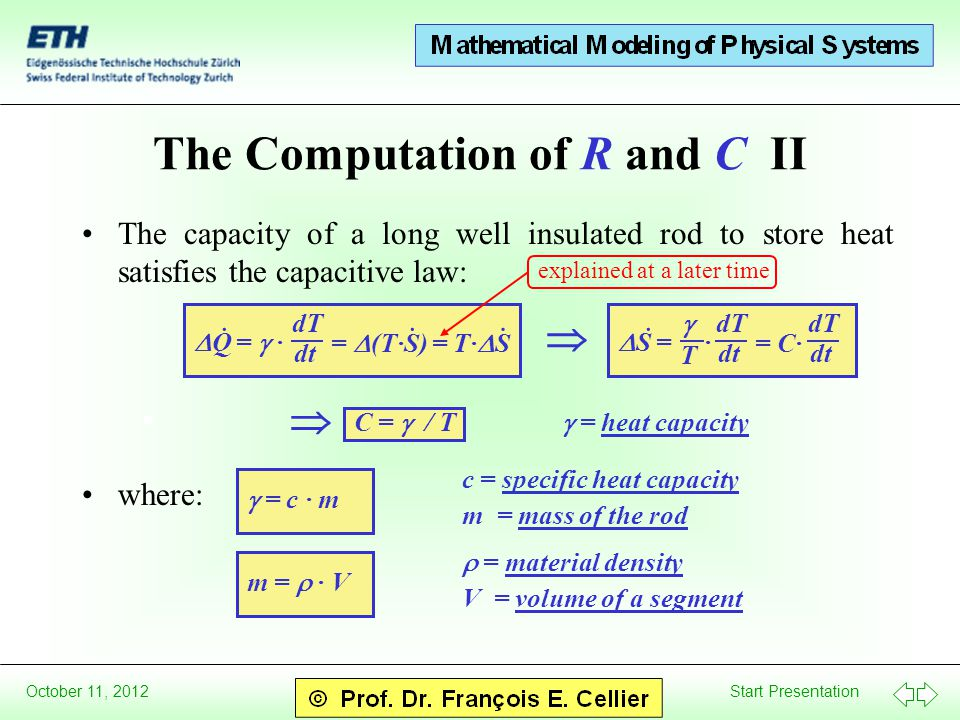 Start Presentation October 11, 2012  S = · · dT dt  T dT dt The Computation of R and C II The capacity of a long well insulated rod to store heat satisfies the capacitive law: where:  C  =  / T  =  heat capacity  = c · m c =  specific heat capacity m  =  mass of the rod  Q =  · · dT dt =  (T·S) = T·  S ··  = C· m  =  · V  =  material density V  =  volume of a segment explained at a later time