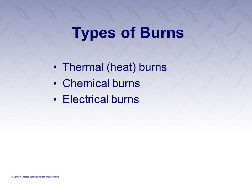 Types of Burns Thermal (heat) burns Chemical burns Electrical burns