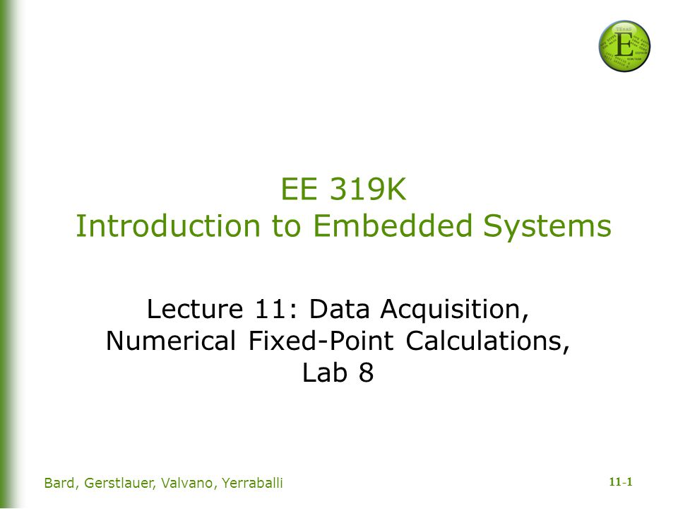 11-1 Bard, Gerstlauer, Valvano, Yerraballi EE 319K Introduction to Embedded Systems Lecture 11: Data Acquisition, Numerical Fixed-Point Calculations, Lab 8