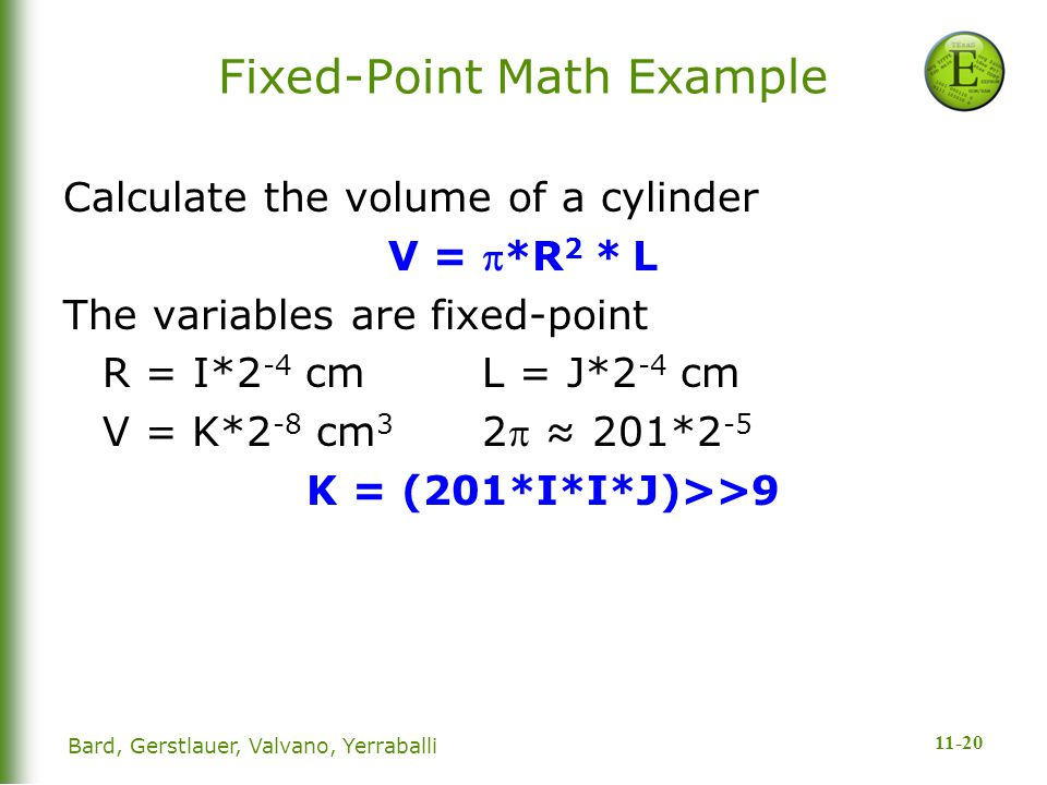 11-20 Fixed-Point Math Example Calculate the volume of a cylinder V = *R 2 * L The variables are fixed-point R = I*2 -4 cmL = J*2 -4 cm V = K*2 -8 cm 3 2 ≈ 201*2 -5 K = (201*I*I*J)>>9 Bard, Gerstlauer, Valvano, Yerraballi