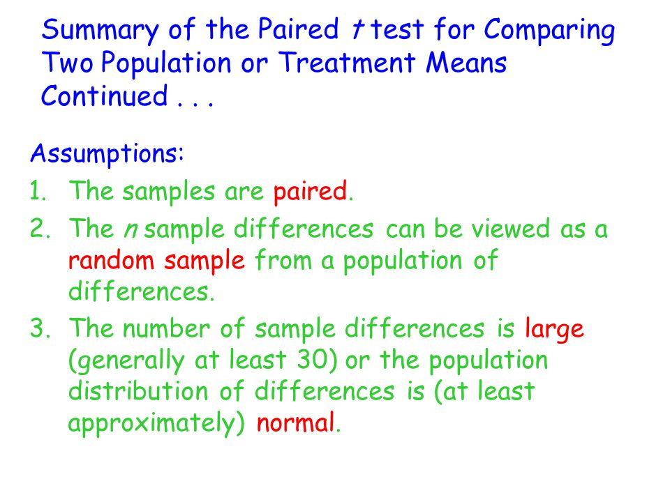 Summary of the Paired t test for Comparing Two Population or Treatment Means Continued... Assumptions: 1.The samples are paired. 2.The n sample differ
