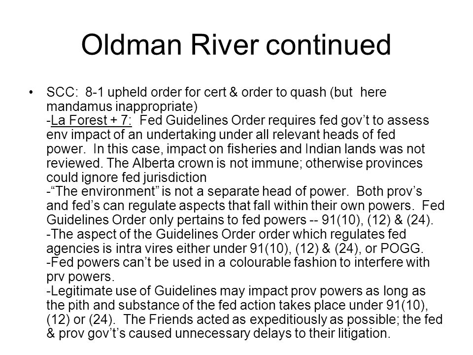Oldman River continued SCC: 8-1 upheld order for cert & order to quash (but here mandamus inappropriate) -La Forest + 7: Fed Guidelines Order requires fed gov't to assess env impact of an undertaking under all relevant heads of fed power.