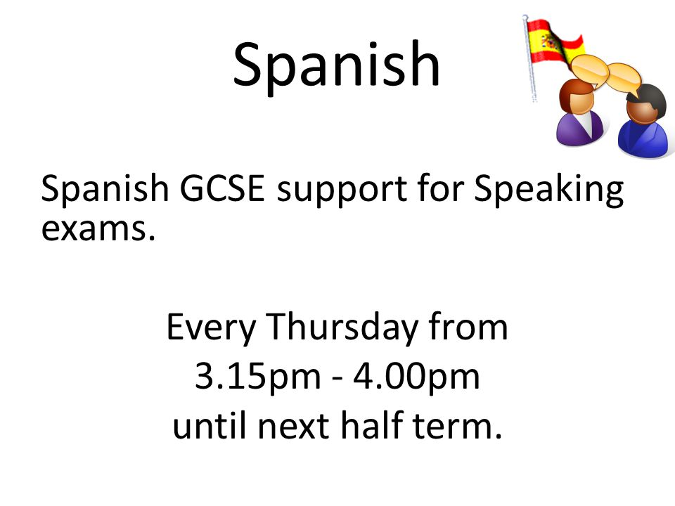 Spanish Spanish GCSE support for Speaking exams. Every Thursday from 3.15pm - 4.00pm until next half term.