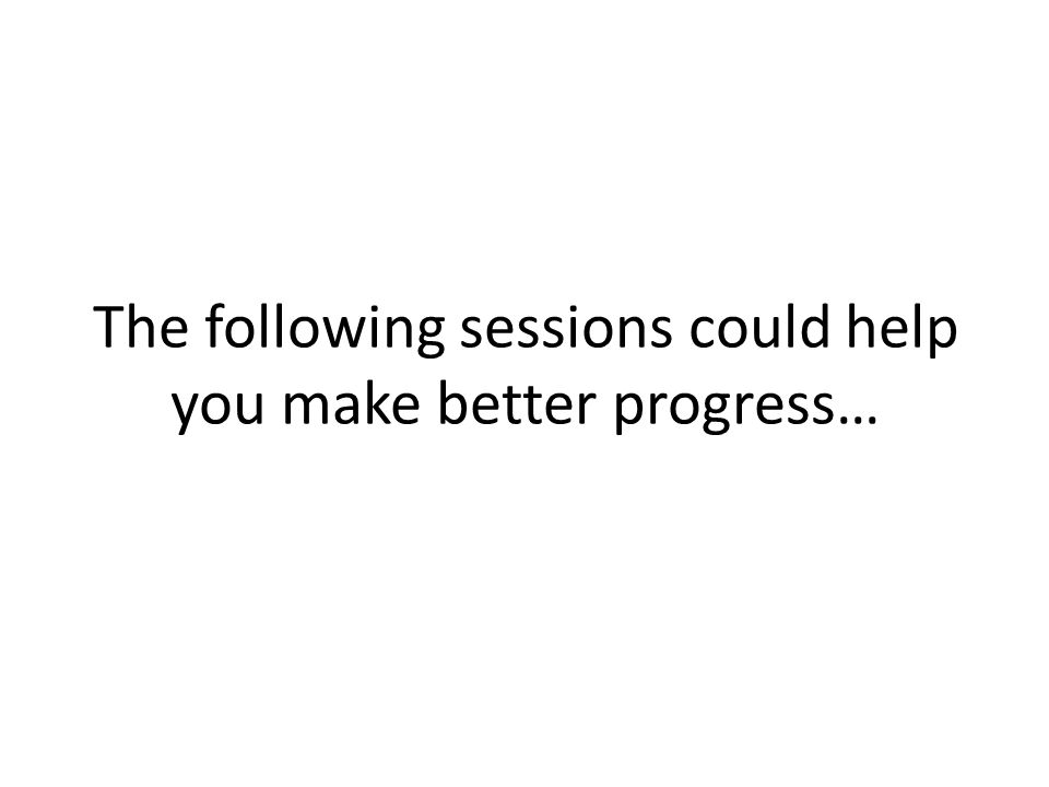 The following sessions could help you make better progress…