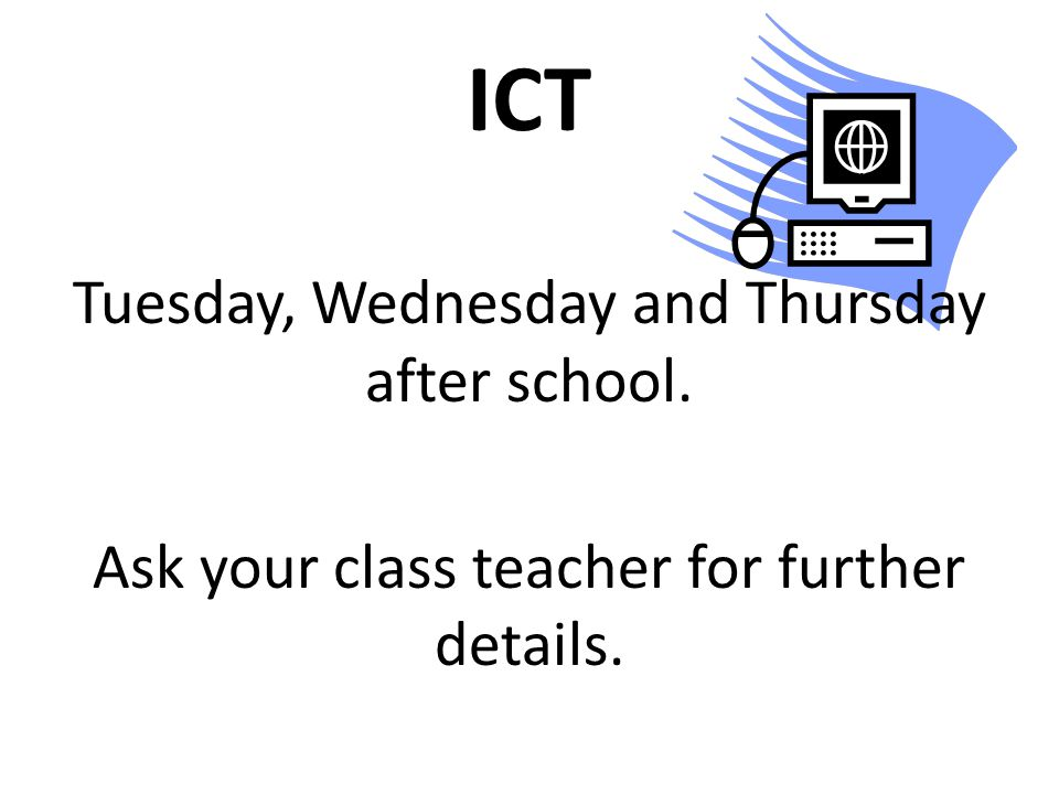 ICT Tuesday, Wednesday and Thursday after school. Ask your class teacher for further details.