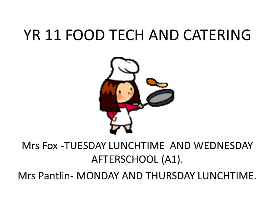 YR 11 FOOD TECH AND CATERING Mrs Fox -TUESDAY LUNCHTIME AND WEDNESDAY AFTERSCHOOL (A1). Mrs Pantlin- MONDAY AND THURSDAY LUNCHTIME.