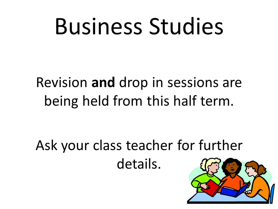 Business Studies Revision and drop in sessions are being held from this half term. Ask your class teacher for further details.