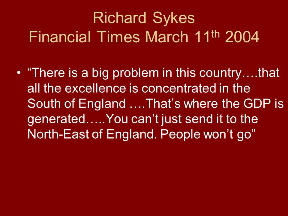 Richard Sykes Financial Times March 11 th 2004 There is a big problem in this country….that all the excellence is concentrated in the South of England ….That's where the GDP is generated…..You can't just send it to the North-East of England.