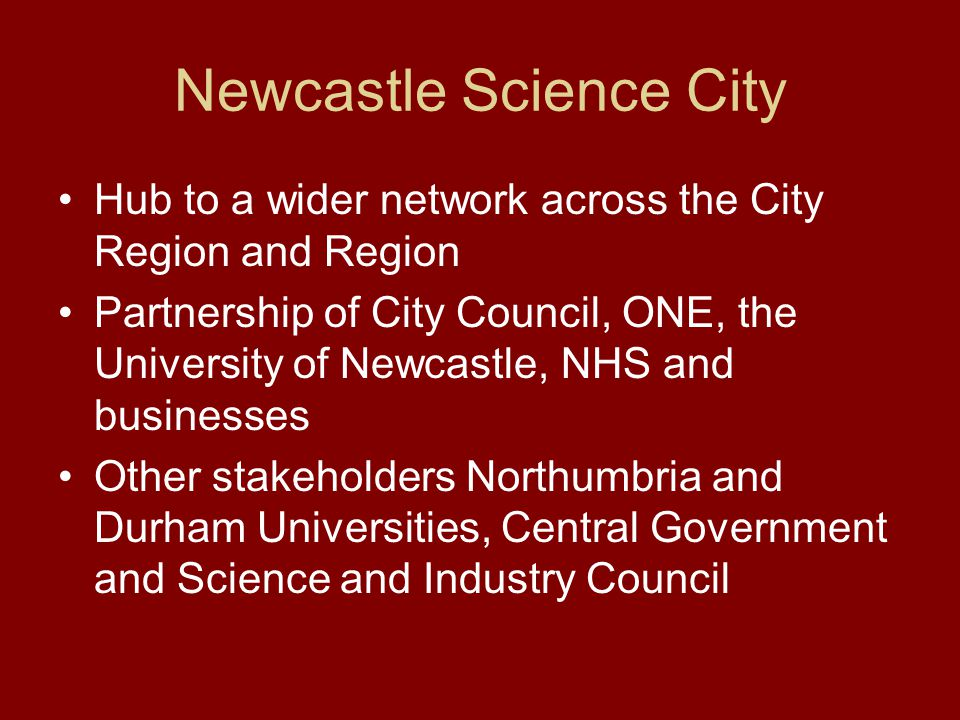 Newcastle Science City Hub to a wider network across the City Region and Region Partnership of City Council, ONE, the University of Newcastle, NHS and businesses Other stakeholders Northumbria and Durham Universities, Central Government and Science and Industry Council