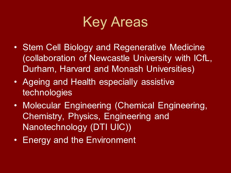 Key Areas Stem Cell Biology and Regenerative Medicine (collaboration of Newcastle University with ICfL, Durham, Harvard and Monash Universities) Ageing and Health especially assistive technologies Molecular Engineering (Chemical Engineering, Chemistry, Physics, Engineering and Nanotechnology (DTI UIC)) Energy and the Environment