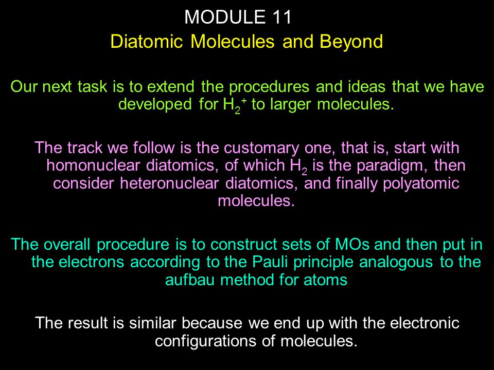 MODULE 11 Diatomic Molecules and Beyond Our next task is to extend the procedures and ideas that we have developed for H 2 + to larger molecules. The
