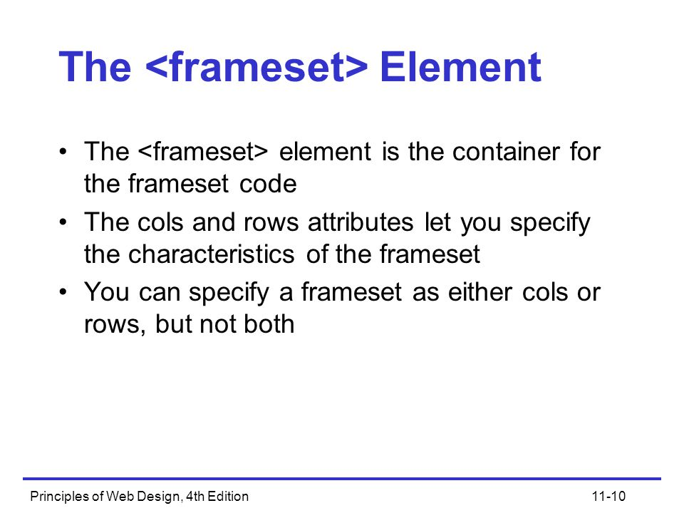 Principles of Web Design, 4th Edition11-10 The Element The element is the container for the frameset code The cols and rows attributes let you specify the characteristics of the frameset You can specify a frameset as either cols or rows, but not both