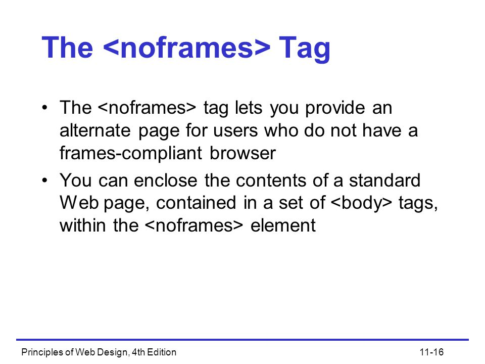 Principles of Web Design, 4th Edition11-16 The Tag The tag lets you provide an alternate page for users who do not have a frames-compliant browser You can enclose the contents of a standard Web page, contained in a set of tags, within the element