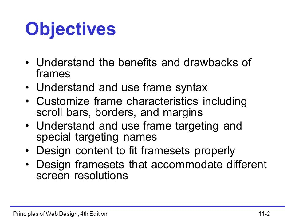 11-2 Objectives Understand the benefits and drawbacks of frames Understand and use frame syntax Customize frame characteristics including scroll bars, borders, and margins Understand and use frame targeting and special targeting names Design content to fit framesets properly Design framesets that accommodate different screen resolutions