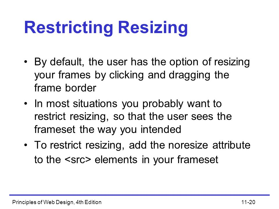 Principles of Web Design, 4th Edition11-20 Restricting Resizing By default, the user has the option of resizing your frames by clicking and dragging the frame border In most situations you probably want to restrict resizing, so that the user sees the frameset the way you intended To restrict resizing, add the noresize attribute to the elements in your frameset