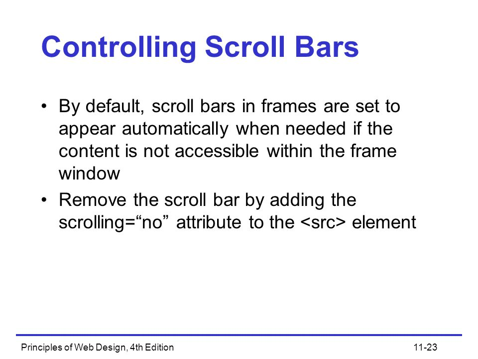 Principles of Web Design, 4th Edition11-23 Controlling Scroll Bars By default, scroll bars in frames are set to appear automatically when needed if the content is not accessible within the frame window Remove the scroll bar by adding the scrolling= no attribute to the element