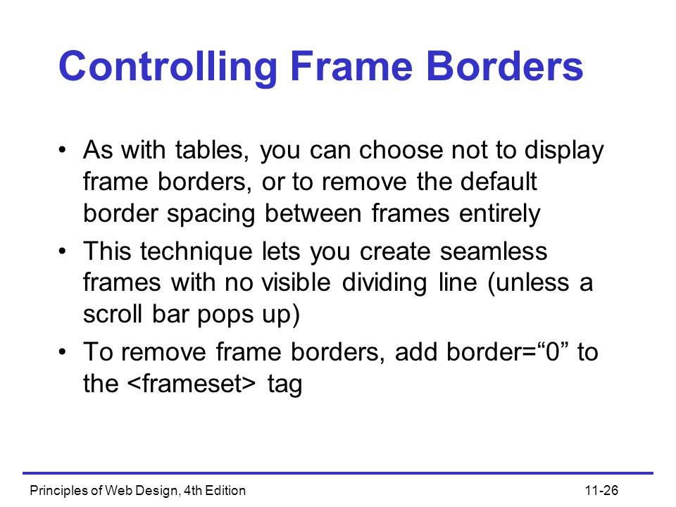 Principles of Web Design, 4th Edition11-26 Controlling Frame Borders As with tables, you can choose not to display frame borders, or to remove the default border spacing between frames entirely This technique lets you create seamless frames with no visible dividing line (unless a scroll bar pops up) To remove frame borders, add border= 0 to the tag