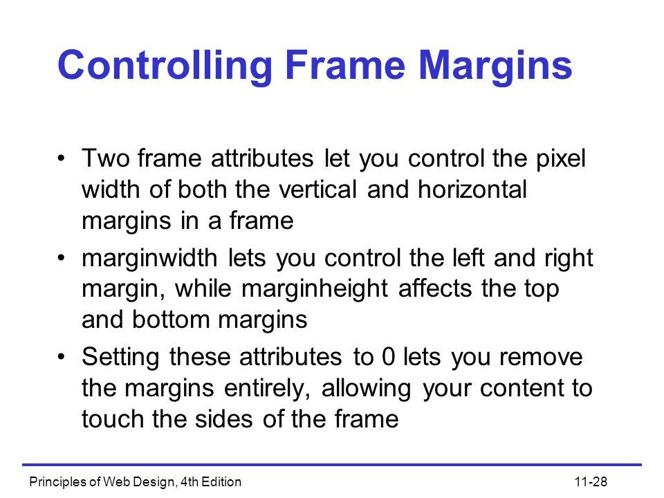 Principles of Web Design, 4th Edition11-28 Controlling Frame Margins Two frame attributes let you control the pixel width of both the vertical and hor