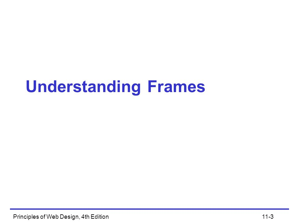 Principles of Web Design, 4th Edition11-4 Understanding Frames Frames allow you to divide the browser window into independent windows, each displaying a separate HTML document