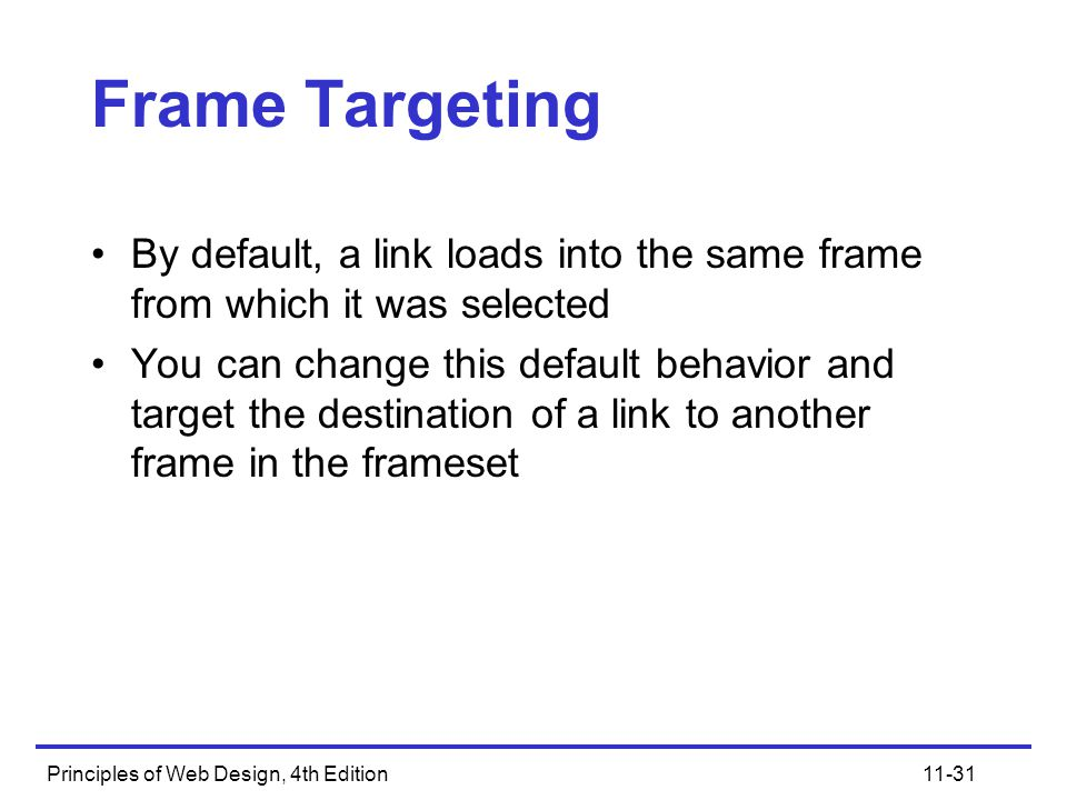 Principles of Web Design, 4th Edition11-31 Frame Targeting By default, a link loads into the same frame from which it was selected You can change this default behavior and target the destination of a link to another frame in the frameset