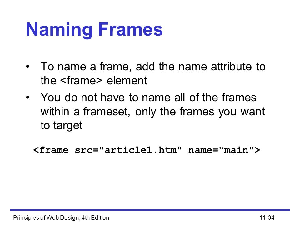 Principles of Web Design, 4th Edition11-34 Naming Frames To name a frame, add the name attribute to the element You do not have to name all of the frames within a frameset, only the frames you want to target