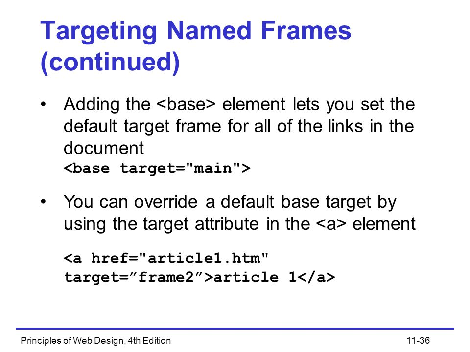 Principles of Web Design, 4th Edition11-36 Targeting Named Frames (continued) Adding the element lets you set the default target frame for all of the