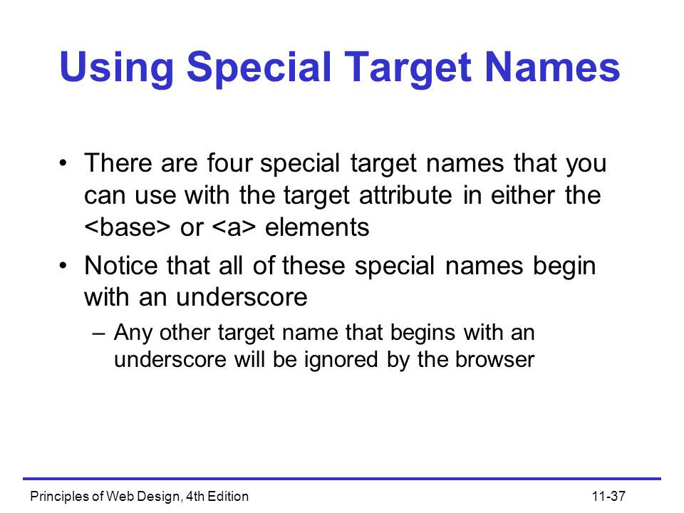 Principles of Web Design, 4th Edition11-37 Using Special Target Names There are four special target names that you can use with the target attribute in either the or elements Notice that all of these special names begin with an underscore –Any other target name that begins with an underscore will be ignored by the browser