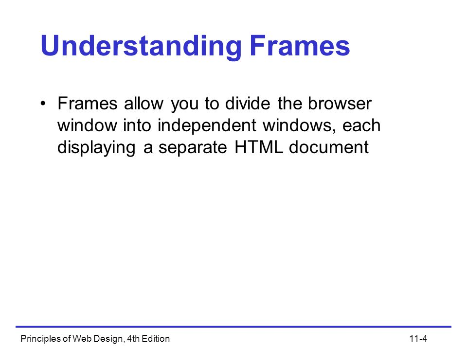 Principles of Web Design, 4th Edition11-45 Designing Effective Frames Build your pages to fit within the frames in which they will display, and accommodate different screen resolutions that can affect the size of the frame within the frameset Decide whether you will use fixed or relative framesets You can also choose to mix these two measurement types within a single frameset, which can be the best way to handle multiple screen resolutions