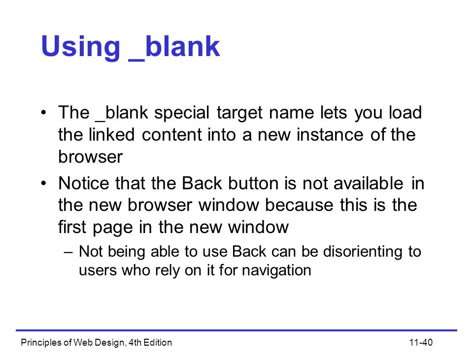 Principles of Web Design, 4th Edition11-40 Using _blank The _blank special target name lets you load the linked content into a new instance of the browser Notice that the Back button is not available in the new browser window because this is the first page in the new window –Not being able to use Back can be disorienting to users who rely on it for navigation