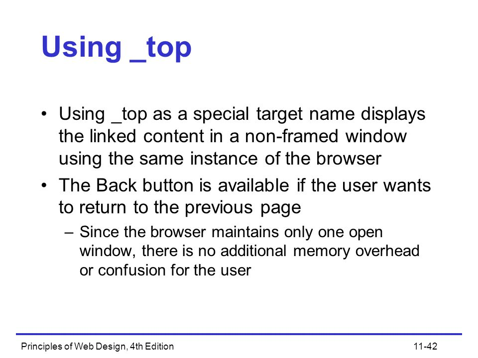Principles of Web Design, 4th Edition11-42 Using _top Using _top as a special target name displays the linked content in a non-framed window using the same instance of the browser The Back button is available if the user wants to return to the previous page –Since the browser maintains only one open window, there is no additional memory overhead or confusion for the user