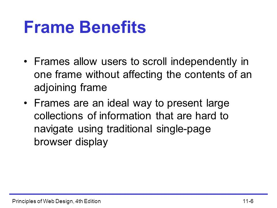 Principles of Web Design, 4th Edition11-6 Frame Benefits Frames allow users to scroll independently in one frame without affecting the contents of an adjoining frame Frames are an ideal way to present large collections of information that are hard to navigate using traditional single-page browser display