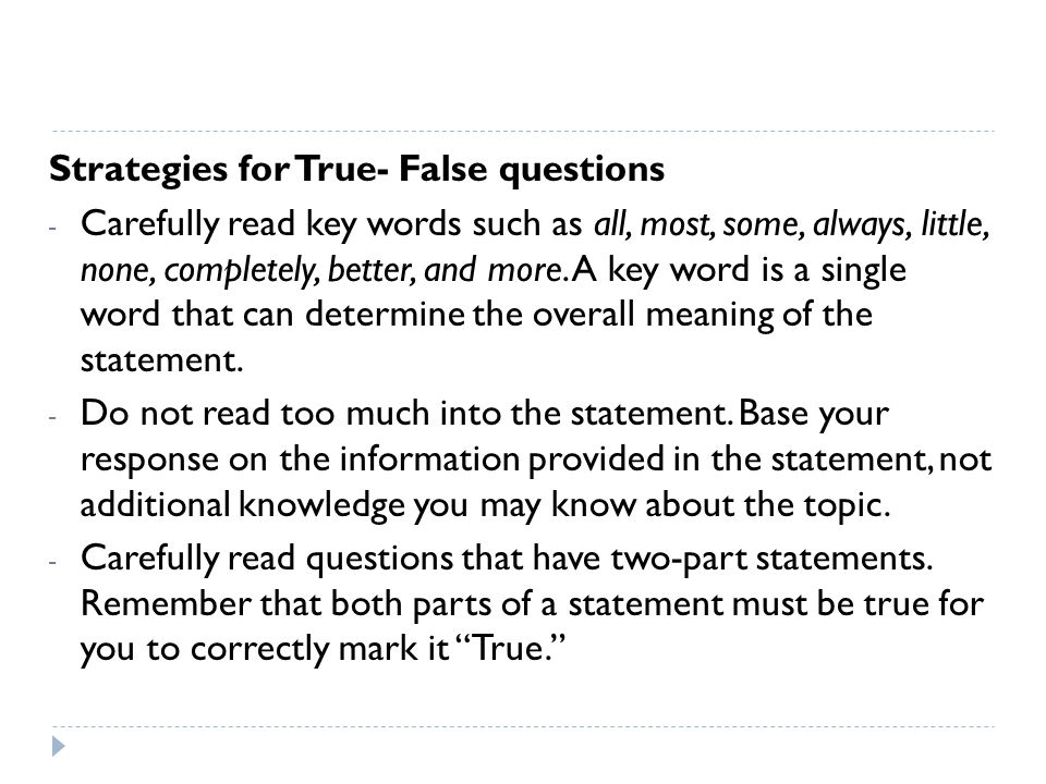 Strategies for True- False questions - Carefully read key words such as all, most, some, always, little, none, completely, better, and more.
