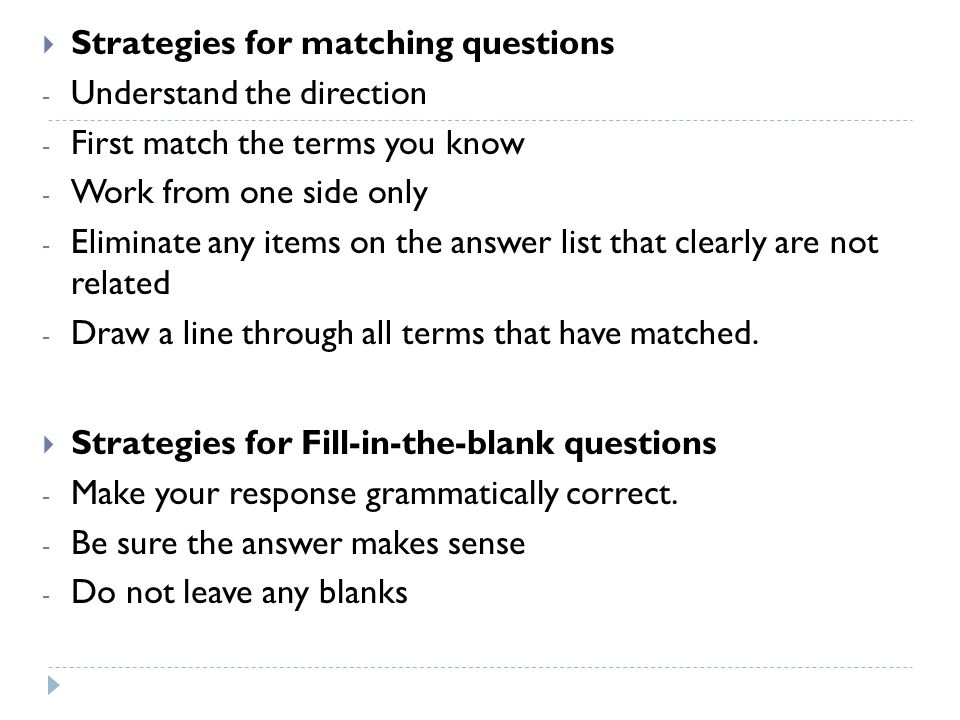 Strategies for matching questions - Understand the direction - First match the terms you know - Work from one side only - Eliminate any items on the