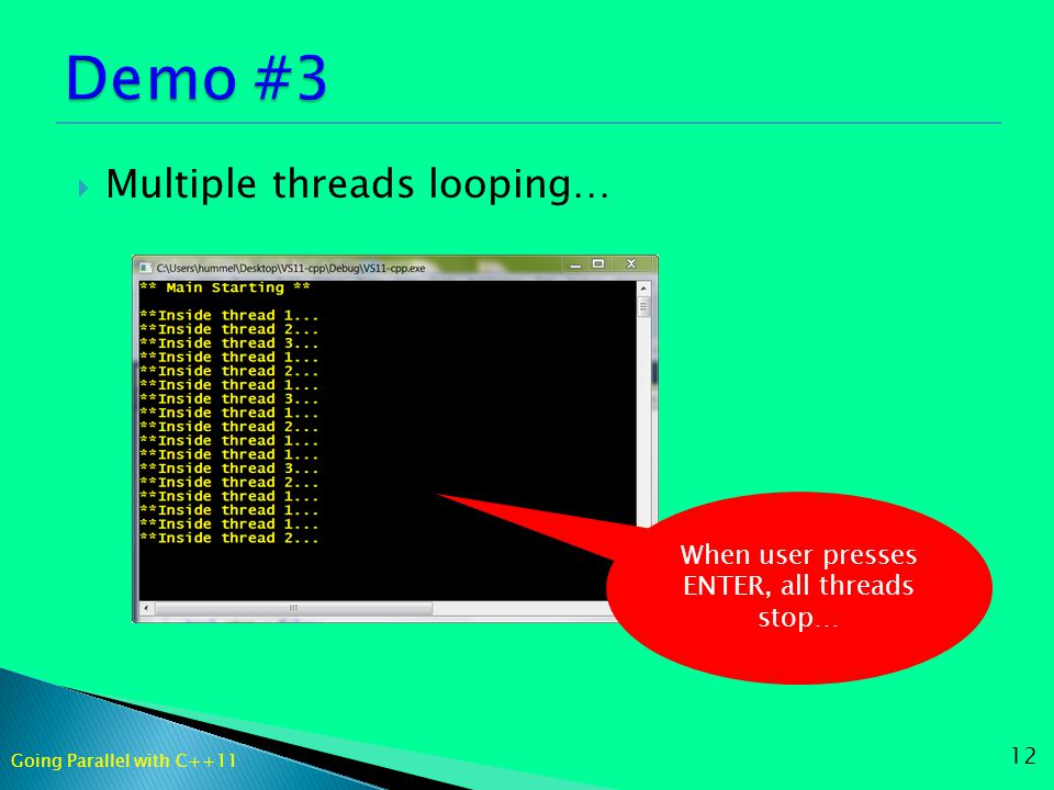  Multiple threads looping… 12 When user presses ENTER, all threads stop… Going Parallel with C++11