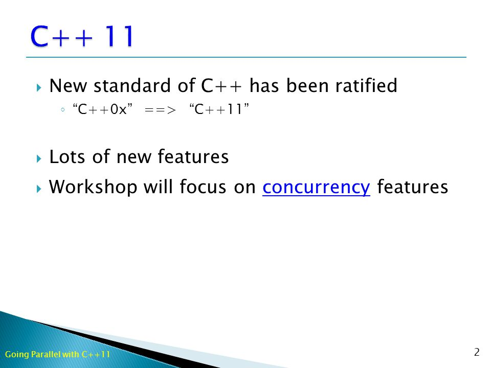  New standard of C++ has been ratified ◦ C++0x ==> C++11  Lots of new features  Workshop will focus on concurrency features 2 Going Parallel with C++11