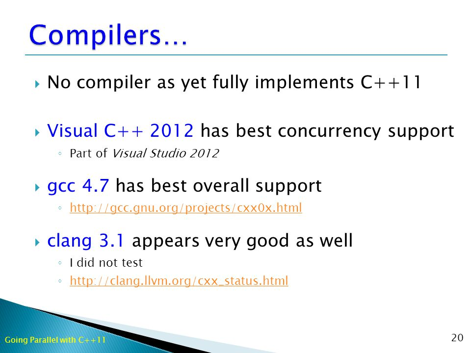  No compiler as yet fully implements C++11  Visual C++ 2012 has best concurrency support ◦ Part of Visual Studio 2012  gcc 4.7 has best overall support ◦ http://gcc.gnu.org/projects/cxx0x.html http://gcc.gnu.org/projects/cxx0x.html  clang 3.1 appears very good as well ◦ I did not test ◦ http://clang.llvm.org/cxx_status.html http://clang.llvm.org/cxx_status.html 20 Going Parallel with C++11