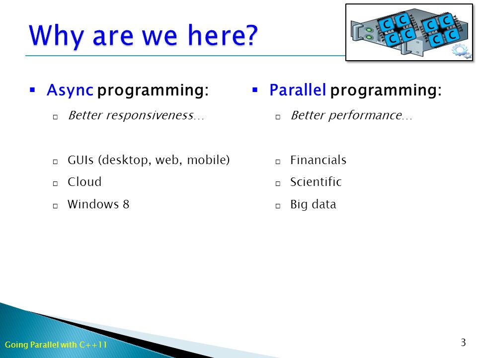 3  Async programming:  Better responsiveness…  GUIs (desktop, web, mobile)  Cloud  Windows 8  Parallel programming:  Better performance…  Financials  Scientific  Big data Going Parallel with C++11
