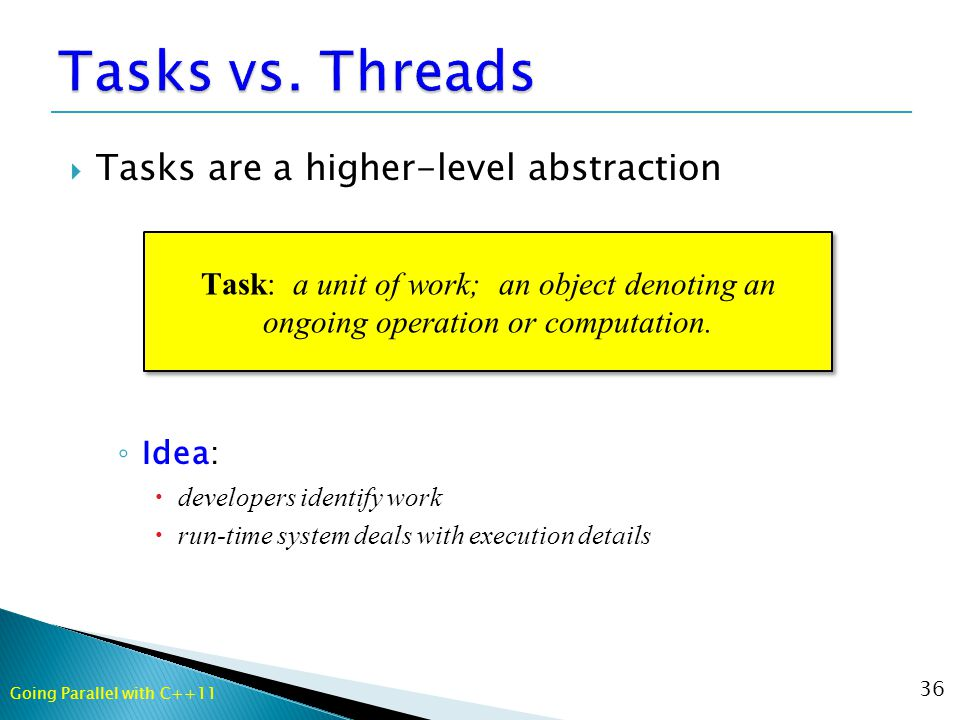  Tasks are a higher-level abstraction ◦ Idea:  developers identify work  run-time system deals with execution details 36 Task: a unit of work; an object denoting an ongoing operation or computation.