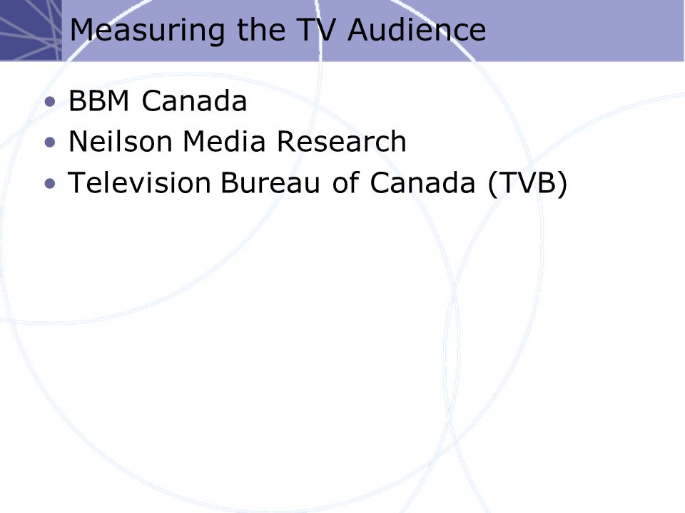 Measuring the TV Audience BBM Canada Neilson Media Research Television Bureau of Canada (TVB)