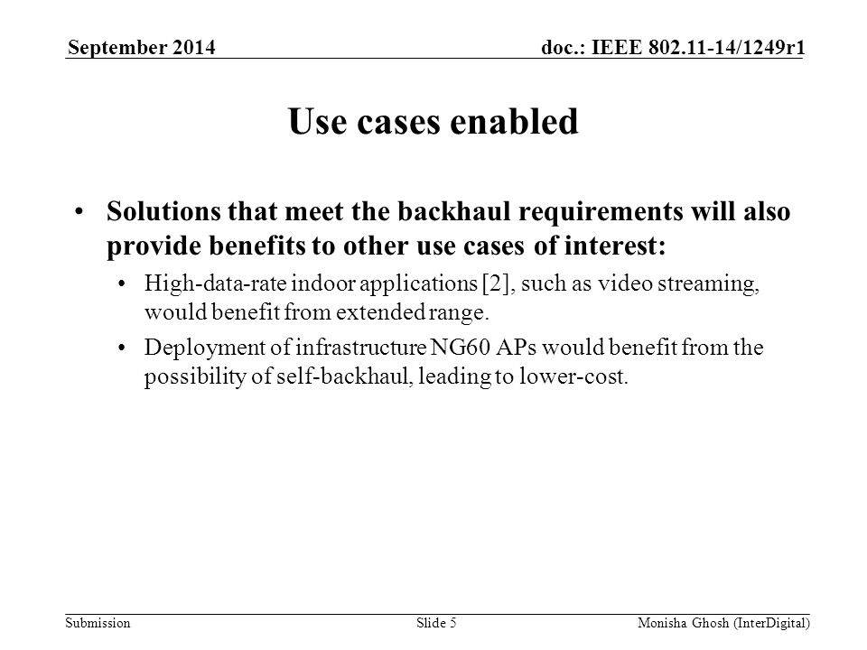 Submission doc.: IEEE 802.11-14/1249r1September 2014 Monisha Ghosh (InterDigital)Slide 5 Use cases enabled Solutions that meet the backhaul requirements will also provide benefits to other use cases of interest: High-data-rate indoor applications [2], such as video streaming, would benefit from extended range.