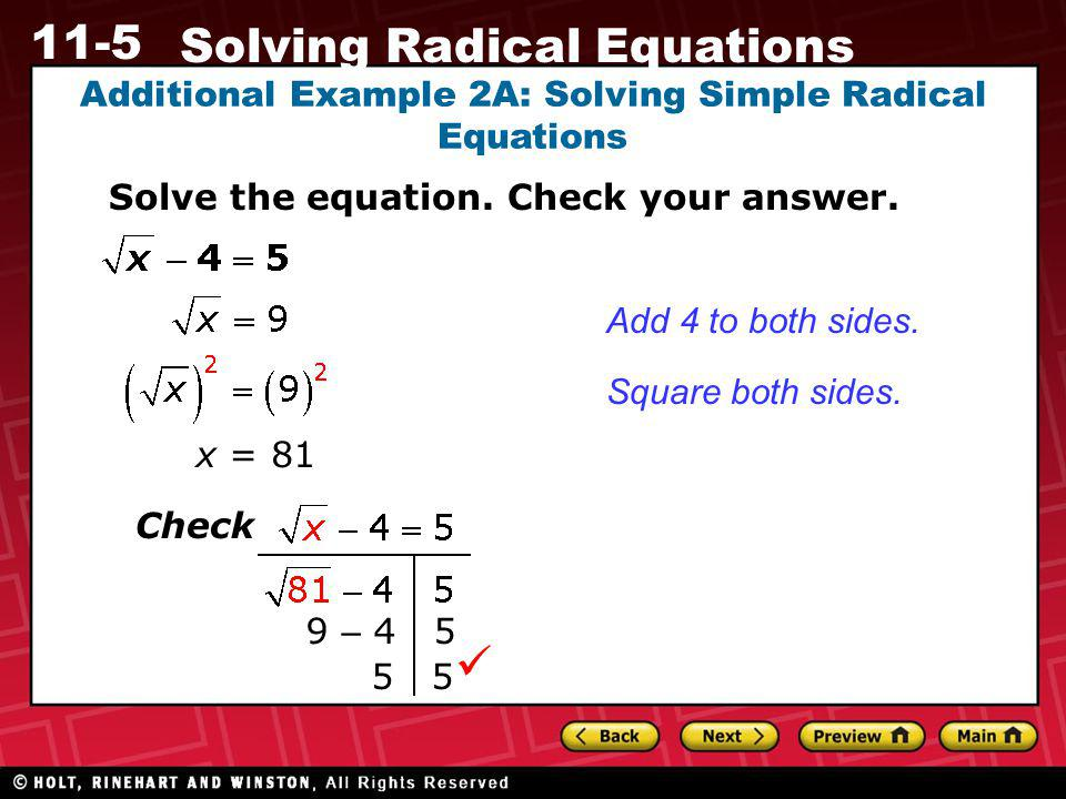 11-5 Solving Radical Equations Additional Example 2A: Solving Simple Radical Equations Solve the equation. Check your answer. x = 81 Add 4 to both sid