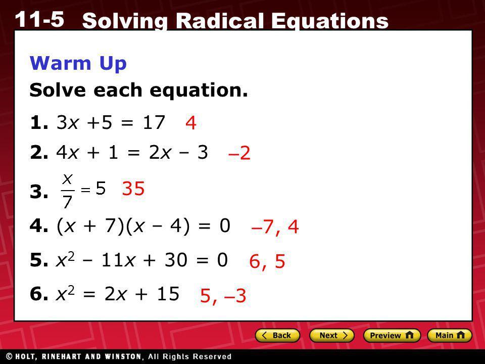 11-5 Solving Radical Equations Warm Up Solve each equation. 1. 3x +5 = 17 2. 4x + 1 = 2x – 3 3. 4. (x + 7)(x – 4) = 0 5. x 2 – 11x + 30 = 0 6. x 2 = 2