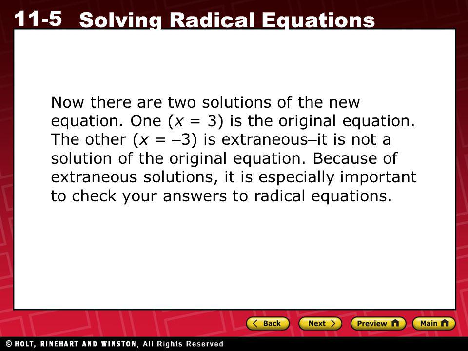 11-5 Solving Radical Equations Now there are two solutions of the new equation. One (x = 3) is the original equation. The other (x = – 3) is extraneou