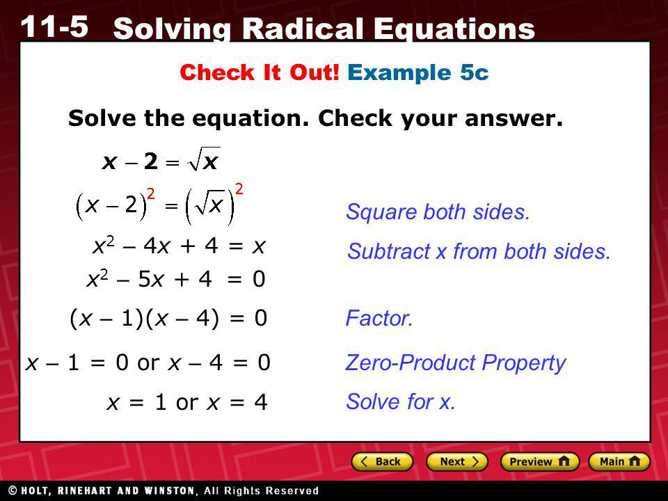 11-5 Solving Radical Equations Check It Out! Example 5c Solve the equation. Check your answer. x 2 – 5x + 4 = 0 (x – 1)(x – 4) = 0 x = 1 or x = 4 x –
