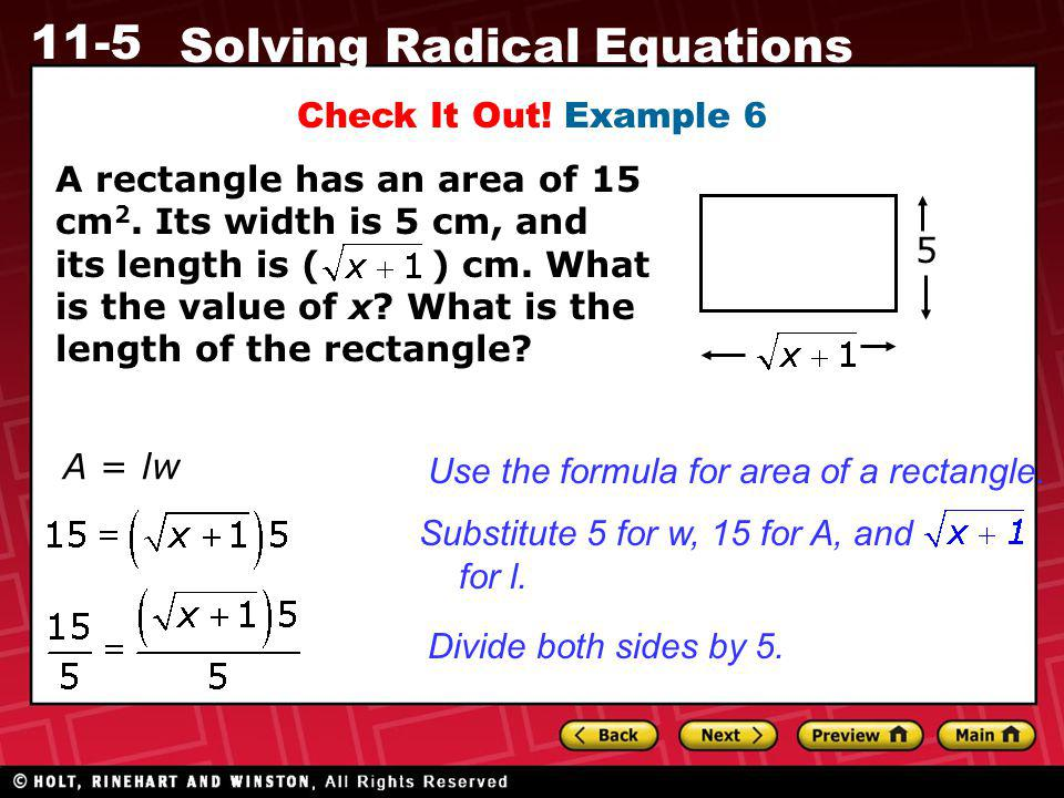 11-5 Solving Radical Equations Check It Out! Example 6 A rectangle has an area of 15 cm 2. Its width is 5 cm, and its length is ( ) cm. What is the va