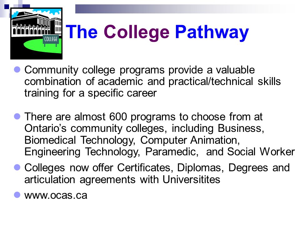 Community college programs provide a valuable combination of academic and practical/technical skills training for a specific career There are almost 600 programs to choose from at Ontario's community colleges, including Business, Biomedical Technology, Computer Animation, Engineering Technology, Paramedic, and Social Worker Colleges now offer Certificates, Diplomas, Degrees and articulation agreements with Universitites www.ocas.ca The College Pathway