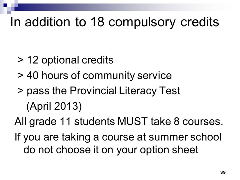 39 In addition to 18 compulsory credits > 12 optional credits > 40 hours of community service > pass the Provincial Literacy Test (April 2013) All grade 11 students MUST take 8 courses.