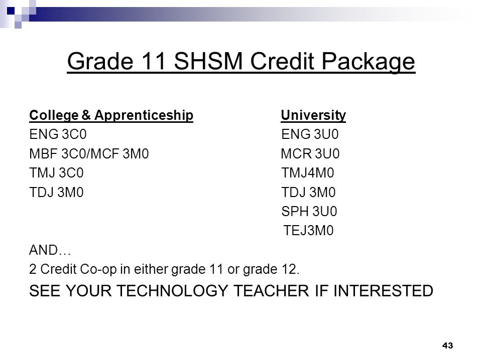 43 Grade 11 SHSM Credit Package College & Apprenticeship University ENG 3C0 ENG 3U0 MBF 3C0/MCF 3M0 MCR 3U0 TMJ 3C0 TMJ4M0 TDJ 3M0 SPH 3U0 TEJ3M0 AND… 2 Credit Co-op in either grade 11 or grade 12.