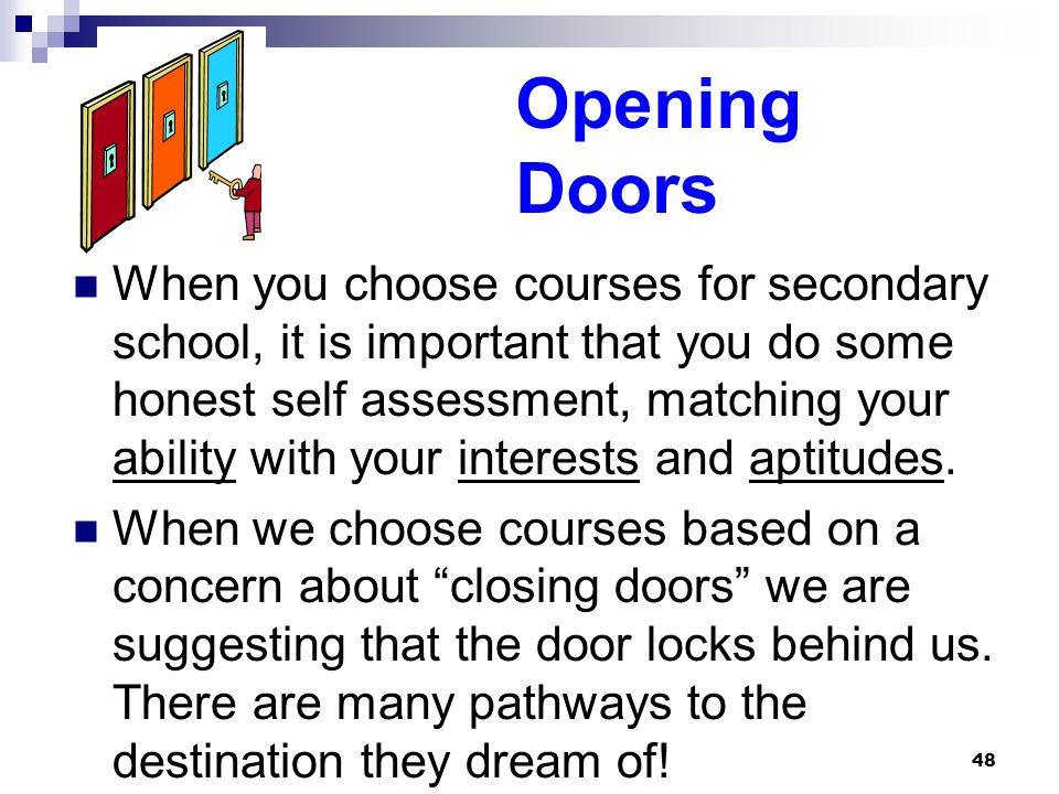 48 Opening Doors When you choose courses for secondary school, it is important that you do some honest self assessment, matching your ability with your interests and aptitudes.