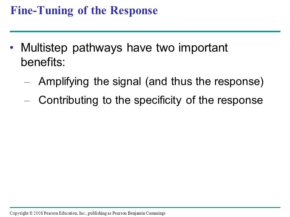Fine-Tuning of the Response Multistep pathways have two important benefits: – Amplifying the signal (and thus the response) – Contributing to the spec